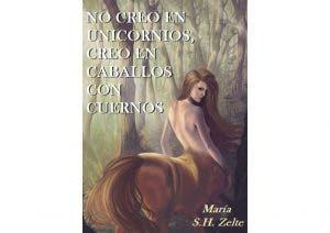 No creo en unicornios, creo en caballos con cuernos por María S. H. Zelte